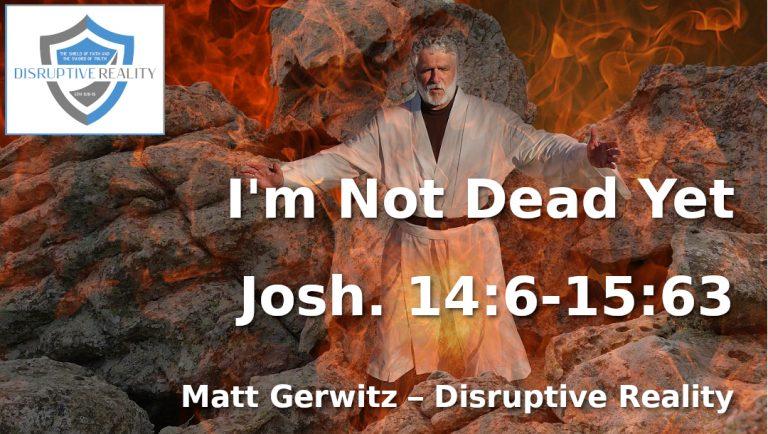 I'm Not Dead Yet – Josh. 14:6-15:63