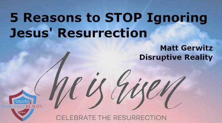 5 Reasons to STOP Ignoring Jesus' Resurrection