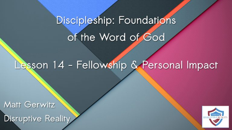 Discipleship: Foundations of the Word of God Lesson 14 – Fellowship & Personal Impact