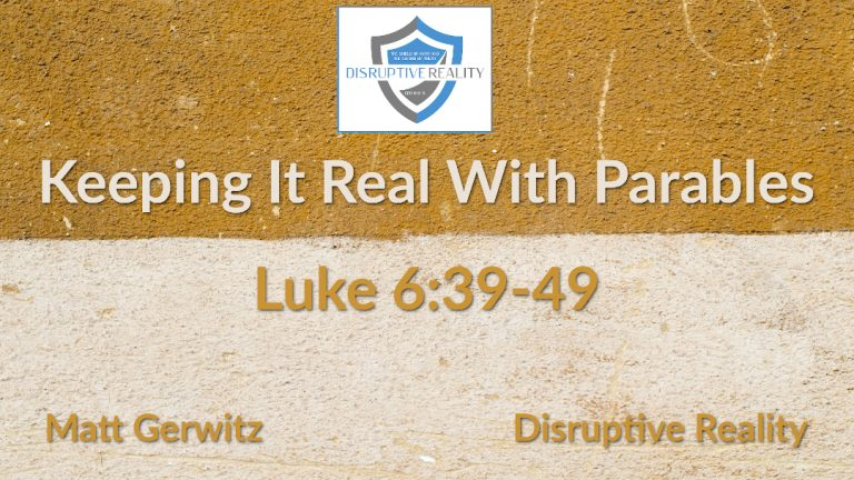 Keeping It Real With Parables – Lk. 6:39-49